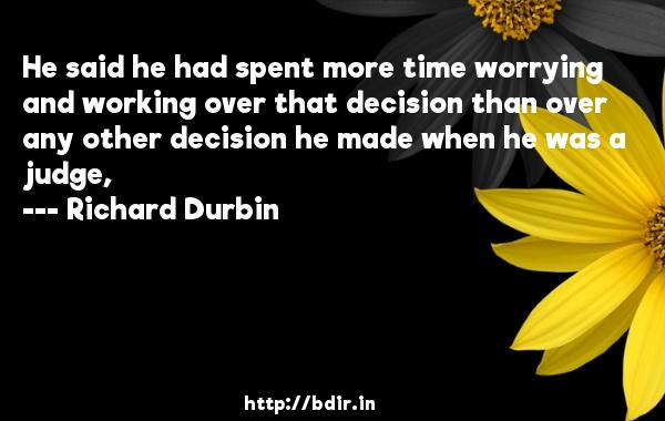 He said he had spent more time worrying and working over that decision than over any other decision he made when he was a judge,  -   Richard Durbin     Quotes