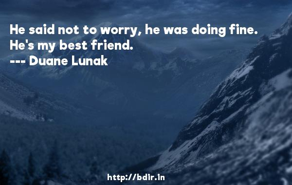 He said not to worry, he was doing fine. He's my best friend.  -   Duane Lunak     Quotes