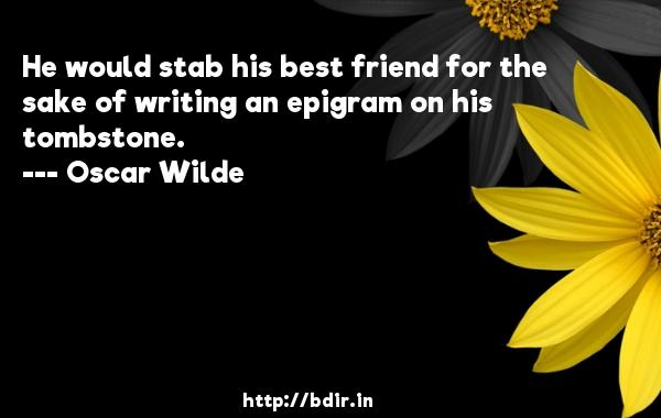 He would stab his best friend for the sake of writing an epigram on his tombstone.  -   Oscar Wilde     Quotes