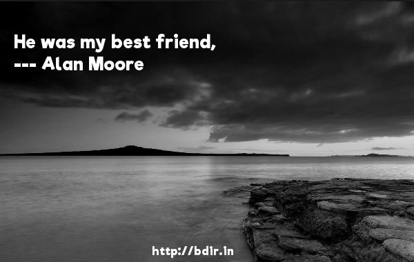 He was my best friend,  -   Alan Moore     Quotes