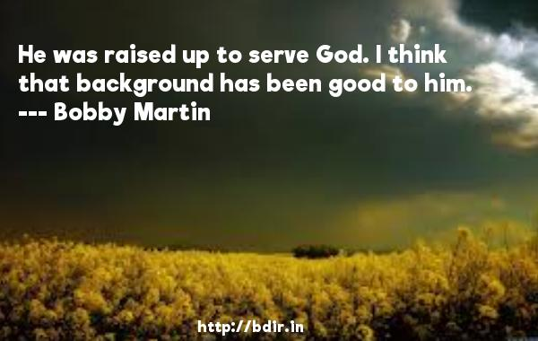 He was raised up to serve God. I think that background has been good to him.  -   Bobby Martin     Quotes