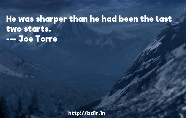 He was sharper than he had been the last two starts.  -   Joe Torre     Quotes