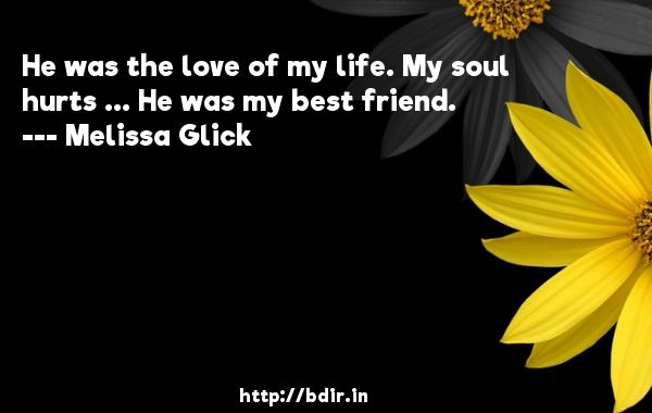 He was the love of my life. My soul hurts ... He was my best friend.  -   Melissa Glick     Quotes