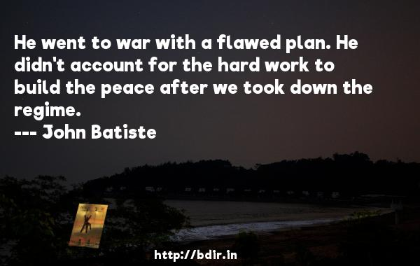 He went to war with a flawed plan. He didn't account for the hard work to build the peace after we took down the regime.  -   John Batiste     Quotes