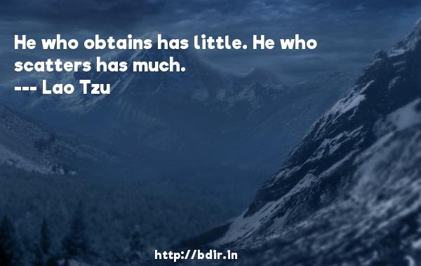He who obtains has little. He who scatters has much.  -   Lao Tzu     Quotes
