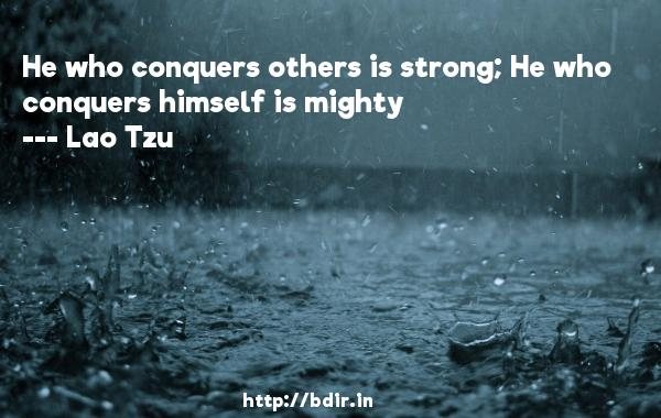 He who conquers others is strong; He who conquers himself is mighty  -   Lao Tzu     Quotes