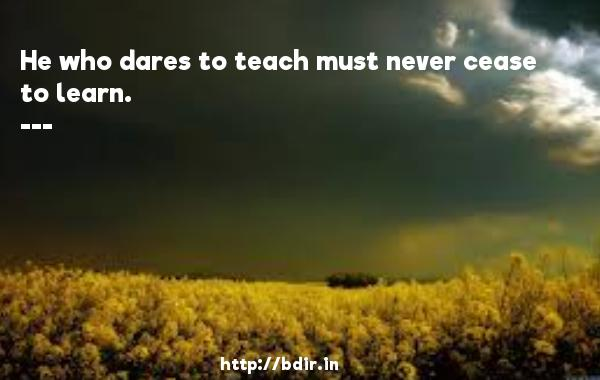 He who dares to teach must never cease to learn.  -  Quotes