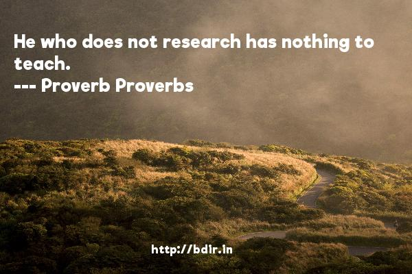 He who does not research has nothing to teach.  -   Proverb Proverbs     Quotes