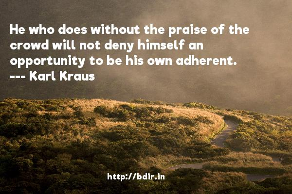 He who does without the praise of the crowd will not deny himself an opportunity to be his own adherent.  -   Karl Kraus     Quotes
