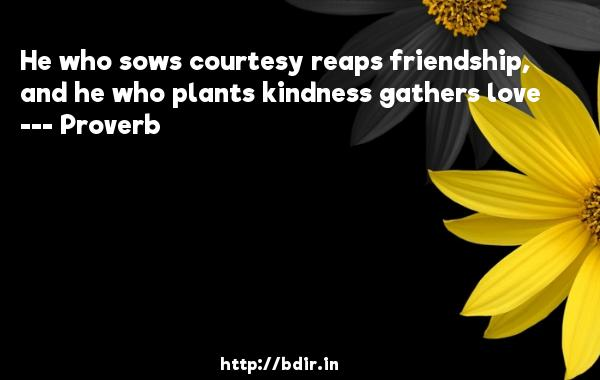 He who sows courtesy reaps friendship, and he who plants kindness gathers love  -   Proverb      Quotes