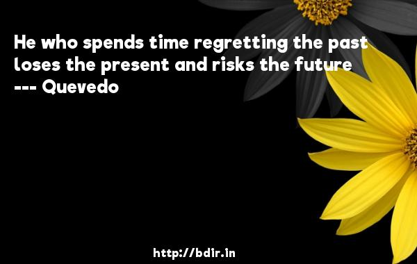 He who spends time regretting the past loses the present and risks the future  -   Quevedo      Quotes