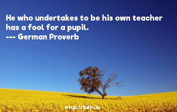 He who undertakes to be his own teacher has a fool for a pupil.  -   German Proverb     Quotes