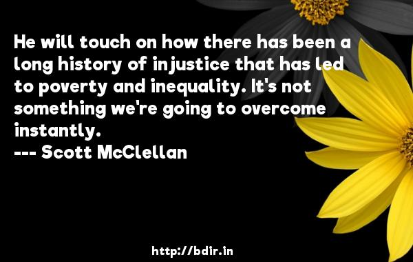 He will touch on how there has been a long history of injustice that has led to poverty and inequality. It's not something we're going to overcome instantly.  -   Scott McClellan     Quotes