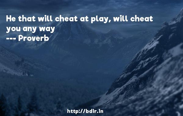 He that will cheat at play, will cheat you any way  -   Proverb      Quotes