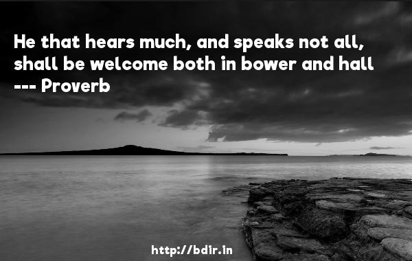 He that hears much, and speaks not all, shall be welcome both in bower and hall  -   Proverb      Quotes