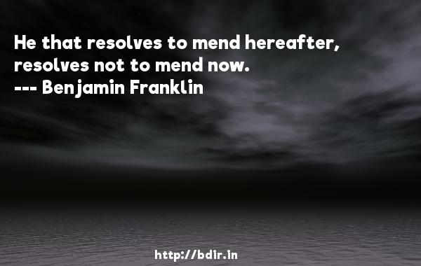 He that resolves to mend hereafter, resolves not to mend now.  -   Benjamin Franklin     Quotes