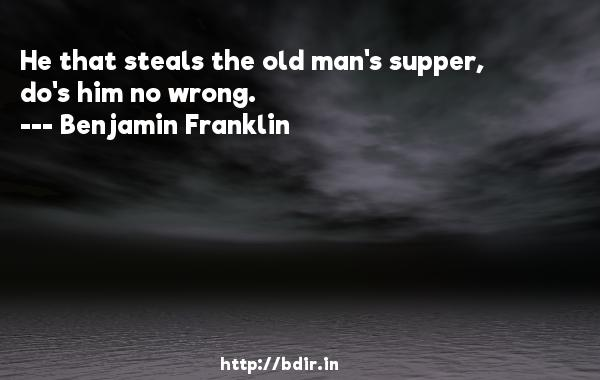 He that steals the old man's supper, do's him no wrong.  -   Benjamin Franklin     Quotes