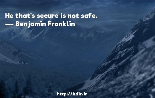 He that's secure is not safe.  -   Benjamin Franklin     Quotes