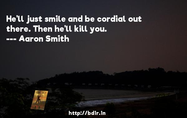 He'll just smile and be cordial out there. Then he'll kill you.  -   Aaron Smith     Quotes