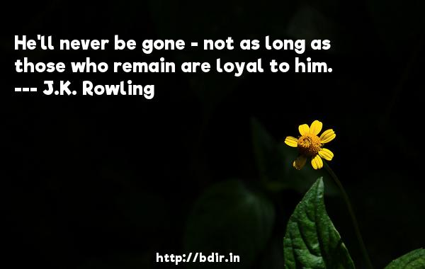 He'll never be gone - not as long as those who remain are loyal to him.  -   J.K. Rowling     Quotes