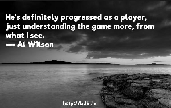 He's definitely progressed as a player, just understanding the game more, from what I see.  -   Al Wilson     Quotes