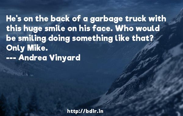 He's on the back of a garbage truck with this huge smile on his face. Who would be smiling doing something like that? Only Mike.  -   Andrea Vinyard     Quotes