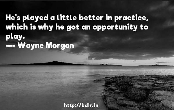 He's played a little better in practice, which is why he got an opportunity to play.  -   Wayne Morgan     Quotes