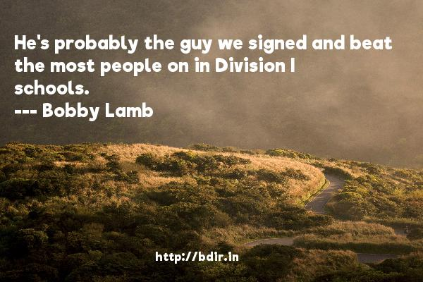 He's probably the guy we signed and beat the most people on in Division I schools.  -   Bobby Lamb     Quotes