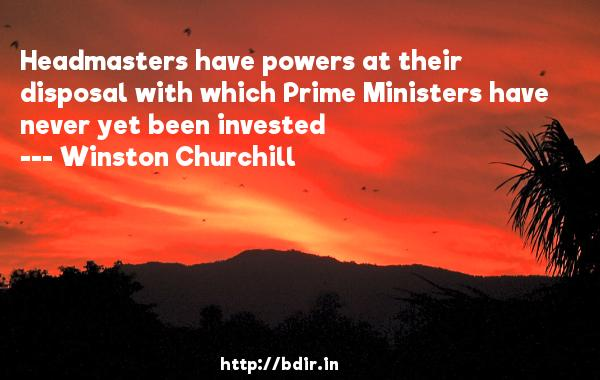 Headmasters have powers at their disposal with which Prime Ministers have never yet been invested  -   Winston Churchill     Quotes