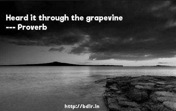 Heard it through the grapevine  -   Proverb      Quotes