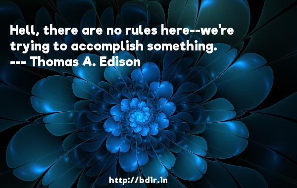 Hell, there are no rules here--we're trying to accomplish something.  -   Thomas A. Edison     Quotes
