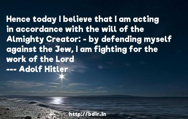 Hence today I believe that I am acting in accordance with the will of the Almighty Creator: - by defending myself against the Jew, I am fighting for the work of the Lord  -   Adolf Hitler     Quotes