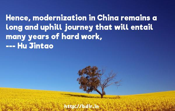 Hence, modernization in China remains a long and uphill journey that will entail many years of hard work,  -   Hu Jintao     Quotes