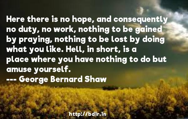 Here there is no hope, and consequently no duty, no work, nothing to be gained by praying, nothing to be lost by doing what you like. Hell, in short, is a place where you have nothing to do but amuse yourself.  -   George Bernard Shaw     Quotes