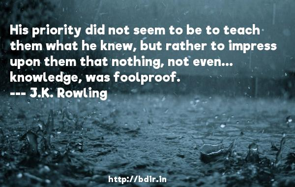 His priority did not seem to be to teach them what he knew, but rather to impress upon them that nothing, not even... knowledge, was foolproof.  -   J.K. Rowling     Quotes