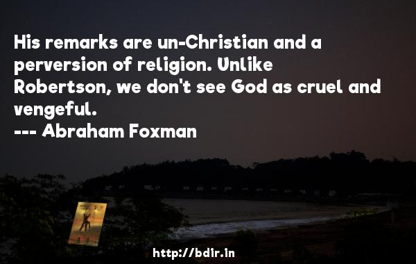 His remarks are un-Christian and a perversion of religion. Unlike Robertson, we don't see God as cruel and vengeful.  -   Abraham Foxman     Quotes