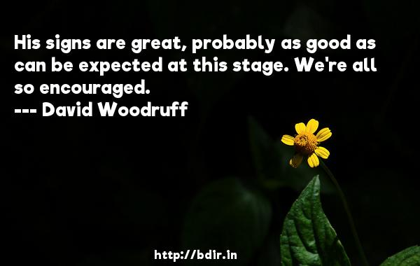 His signs are great, probably as good as can be expected at this stage. We're all so encouraged.  -   David Woodruff     Quotes