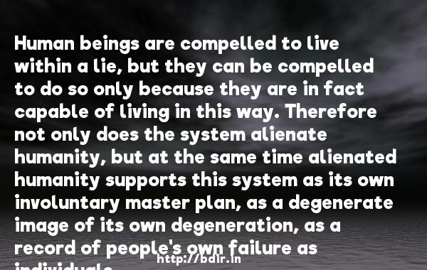 Human beings are compelled to live within a lie, but they can be compelled to do so only because they are in fact capable of living in this way. Therefore not only does the system alienate humanity, but at the same time alienated humanity supports this system as its own involuntary master plan, as a degenerate image of its own degeneration, as a record of people's own failure as individuals.  -   Vaclav Havel     Quotes