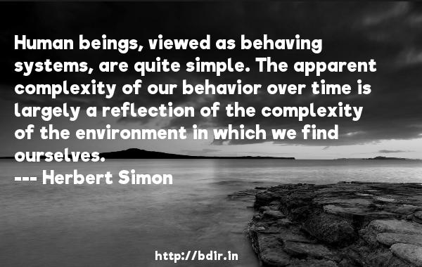 Human beings, viewed as behaving systems, are quite simple. The apparent complexity of our behavior over time is largely a reflection of the complexity of the environment in which we find ourselves.  -   Herbert Simon     Quotes