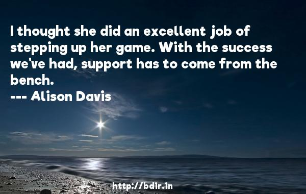 I thought she did an excellent job of stepping up her game. With the success we've had, support has to come from the bench.  -   Alison Davis     Quotes