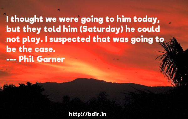I thought we were going to him today, but they told him (Saturday) he could not play. I suspected that was going to be the case.  -   Phil Garner     Quotes