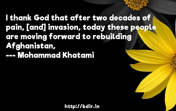 I thank God that after two decades of pain, [and] invasion, today these people are moving forward to rebuilding Afghanistan,  -   Mohammad Khatami     Quotes