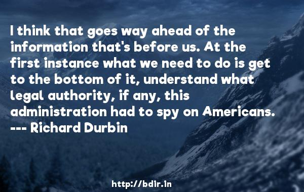 I think that goes way ahead of the information that's before us. At the first instance what we need to do is get to the bottom of it, understand what legal authority, if any, this administration had to spy on Americans.  -   Richard Durbin     Quotes