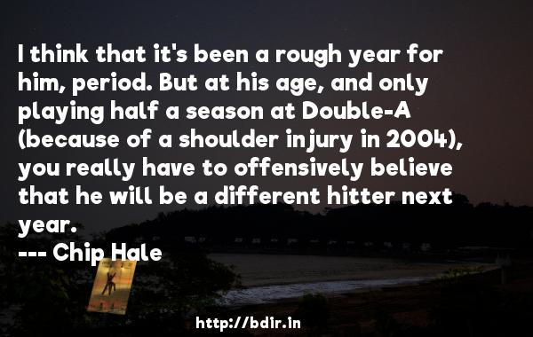 I think that it's been a rough year for him, period. But at his age, and only playing half a season at Double-A (because of a shoulder injury in 2004), you really have to offensively believe that he will be a different hitter next year.  -   Chip Hale     Quotes