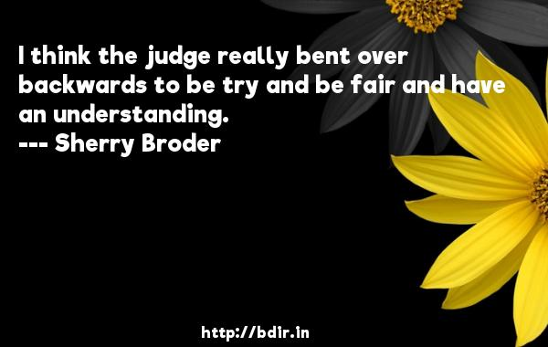 I think the judge really bent over backwards to be try and be fair and have an understanding.  -   Sherry Broder     Quotes