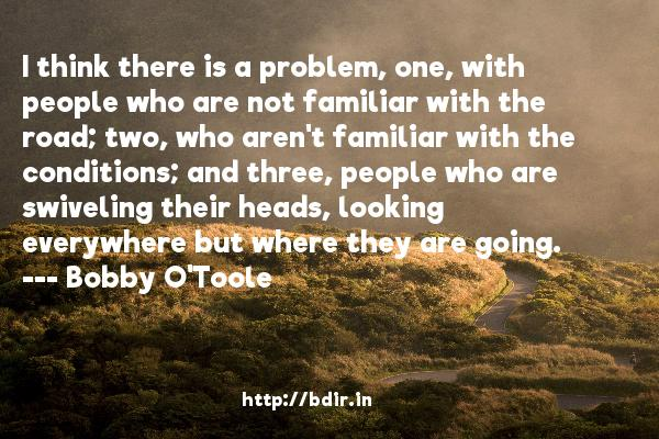 I think there is a problem, one, with people who are not familiar with the road; two, who aren't familiar with the conditions; and three, people who are swiveling their heads, looking everywhere but where they are going.  -   Bobby O'Toole     Quotes