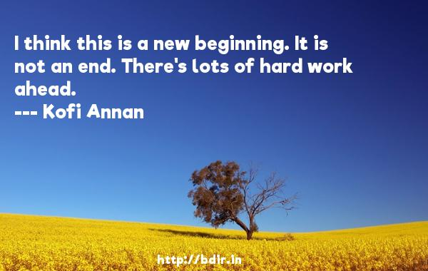 I think this is a new beginning. It is not an end. There's lots of hard work ahead.  -   Kofi Annan     Quotes