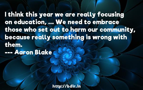 I think this year we are really focusing on education, ... We need to embrace those who set out to harm our community, because really something is wrong with them.  -   Aaron Blake     Quotes