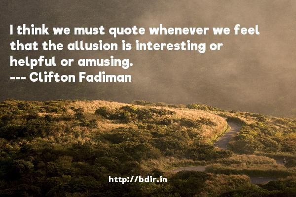 I think we must quote whenever we feel that the allusion is interesting or helpful or amusing.  -   Clifton Fadiman     Quotes