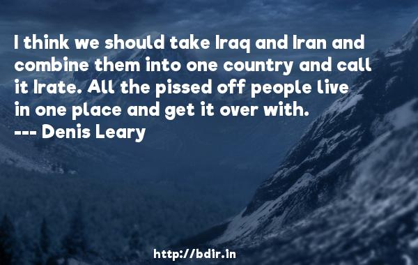 I think we should take Iraq and Iran and combine them into one country and call it Irate. All the pissed off people live in one place and get it over with.  -   Denis Leary     Quotes